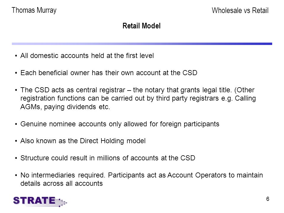6 Retail Model All domestic accounts held at the first level Each beneficial owner has their own account at the CSD The CSD acts as central registrar – the notary that grants legal title.