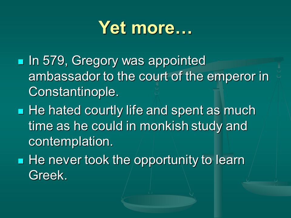 Yet more… In 579, Gregory was appointed ambassador to the court of the emperor in Constantinople.
