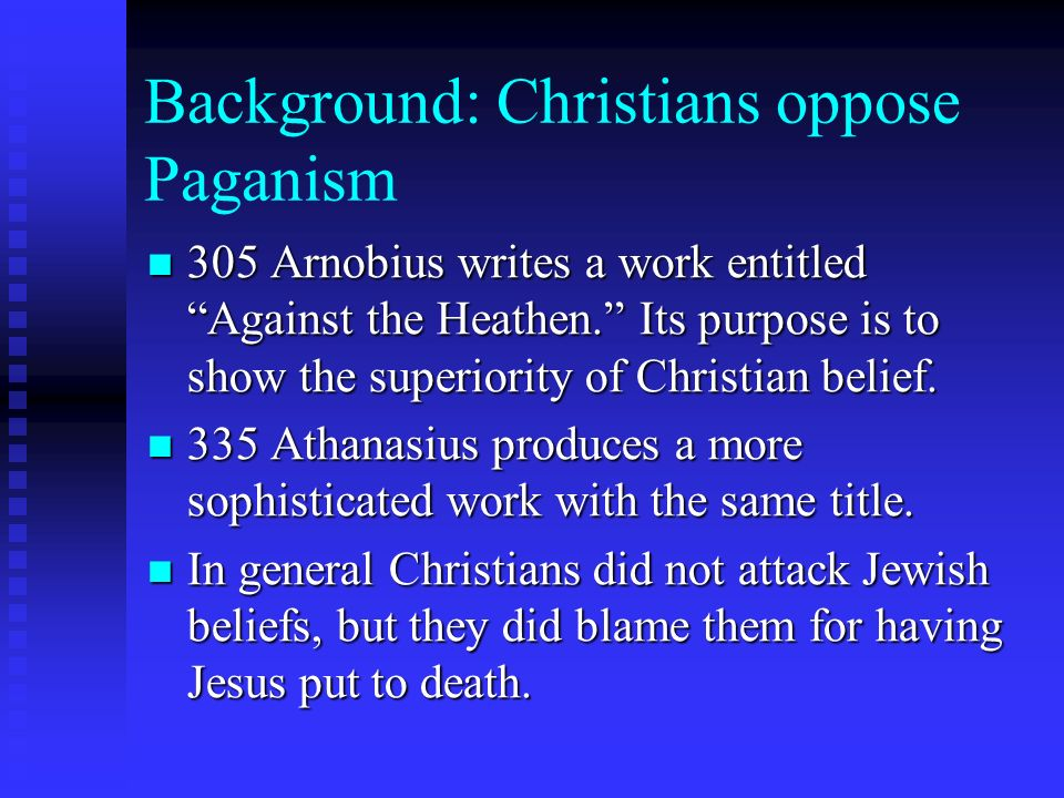 Background: Christians oppose Paganism 305 Arnobius writes a work entitled Against the Heathen.