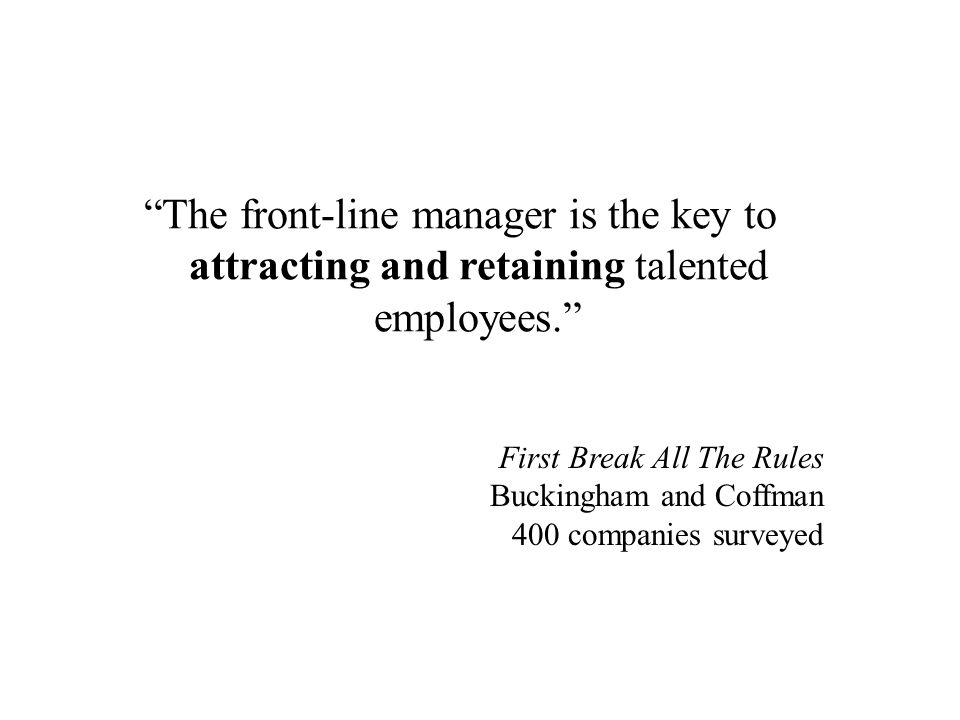 The front-line manager is the key to attracting and retaining talented employees.