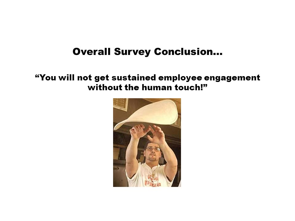 Overall Survey Conclusion… You will not get sustained employee engagement without the human touch!
