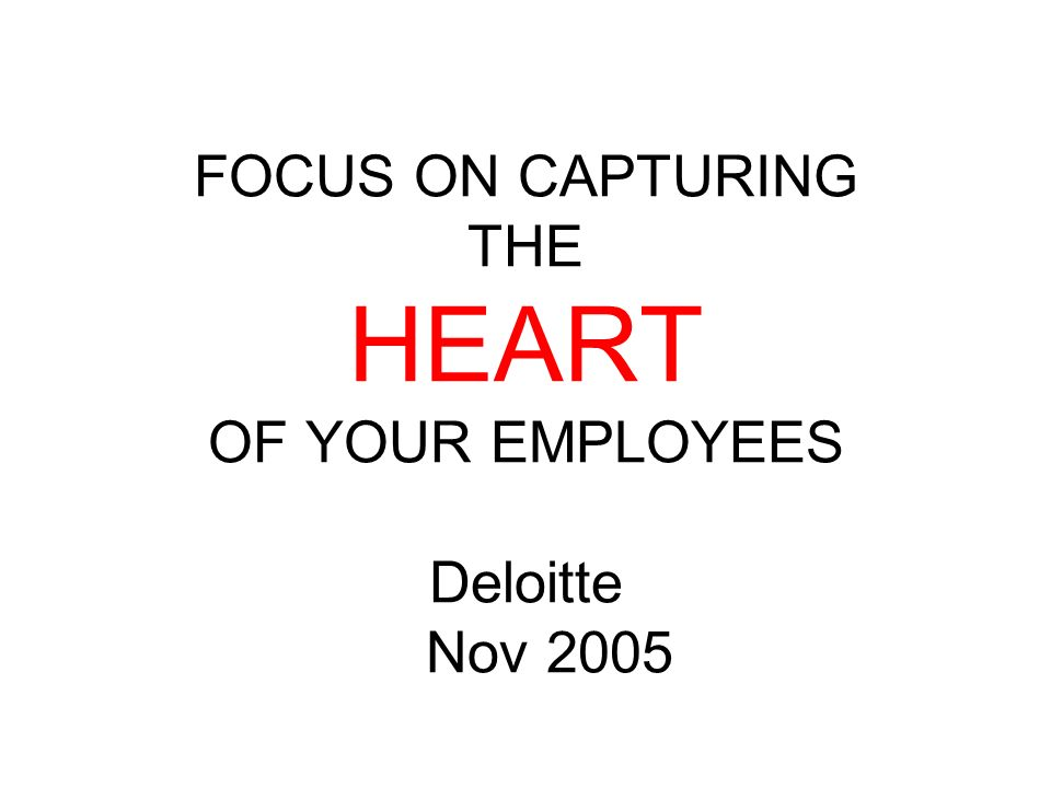 FOCUS ON CAPTURING THE HEART OF YOUR EMPLOYEES Deloitte Nov 2005