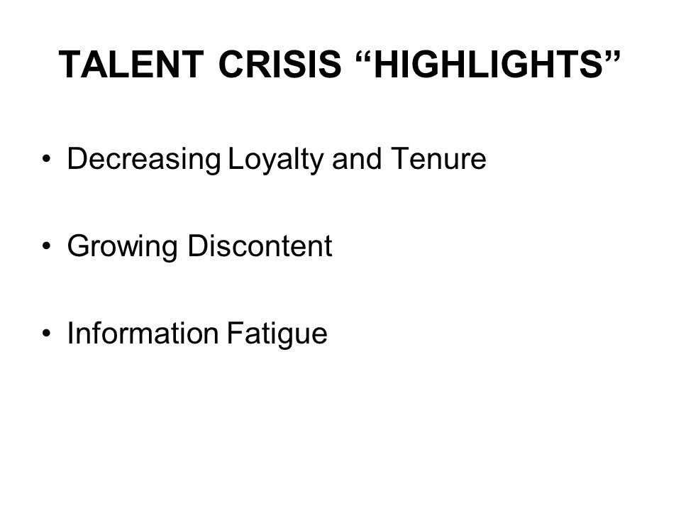 TALENT CRISIS HIGHLIGHTS Decreasing Loyalty and Tenure Growing Discontent Information Fatigue