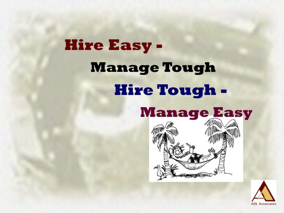 Hire Easy - Manage Tough Hire Tough - Manage Easy
