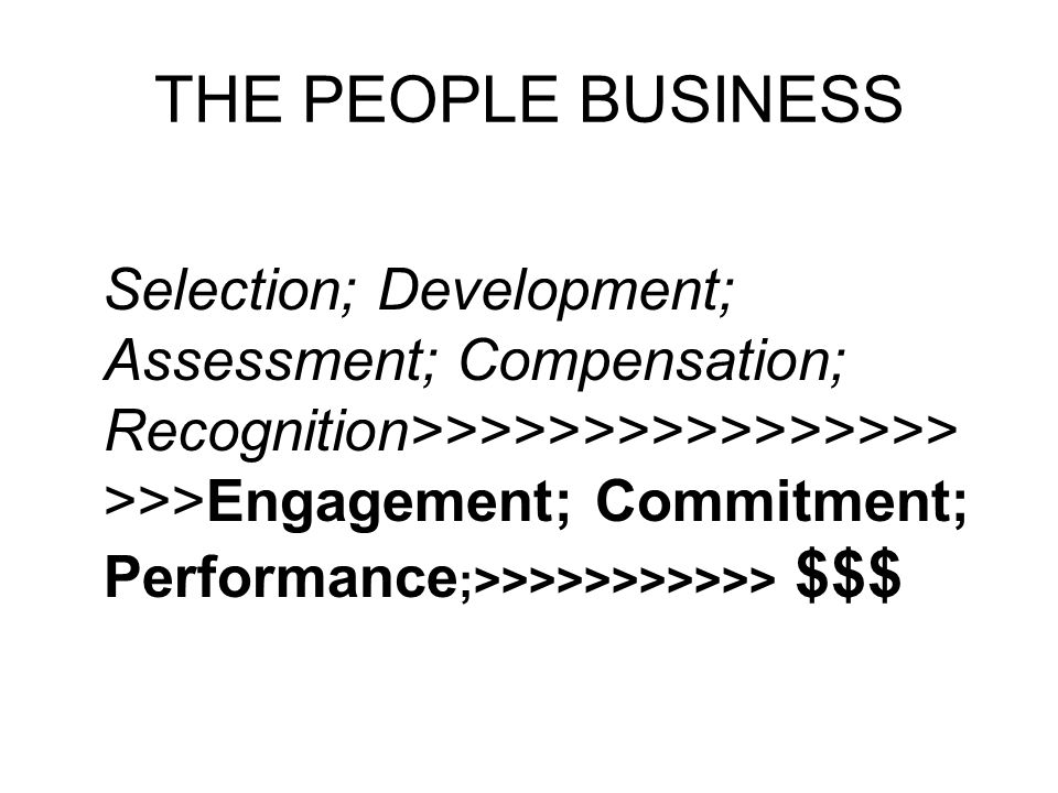 THE PEOPLE BUSINESS Selection; Development; Assessment; Compensation; Recognition>>>>>>>>>>>>>>>> >>>Engagement; Commitment; Performance ;>>>>>>>>>>> $$$