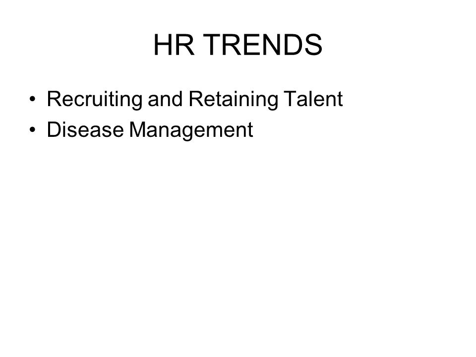 HR TRENDS Recruiting and Retaining Talent Disease Management