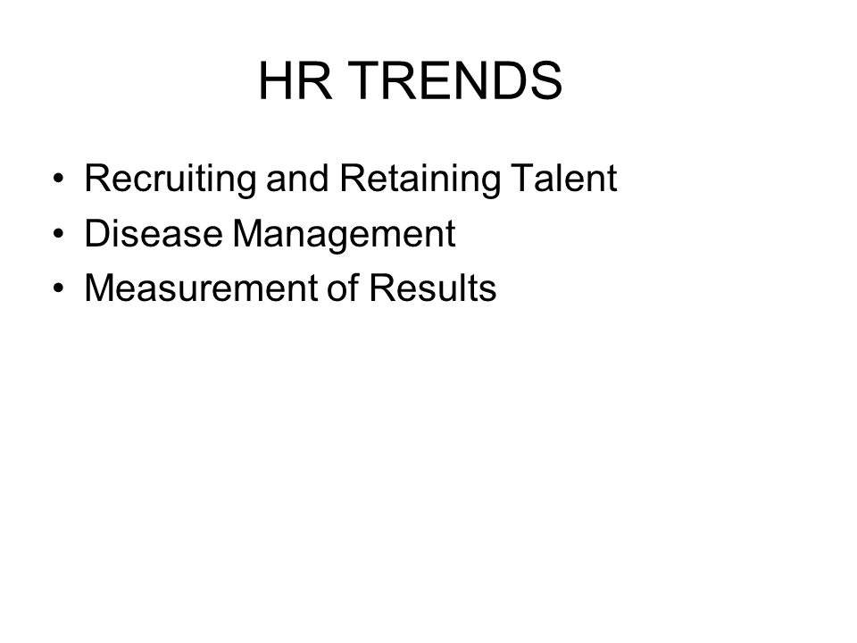 HR TRENDS Recruiting and Retaining Talent Disease Management Measurement of Results