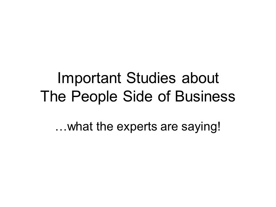 Important Studies about The People Side of Business …what the experts are saying!