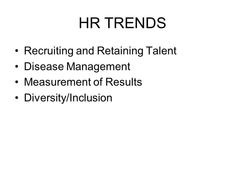 HR TRENDS Recruiting and Retaining Talent Disease Management Measurement of Results Diversity/Inclusion