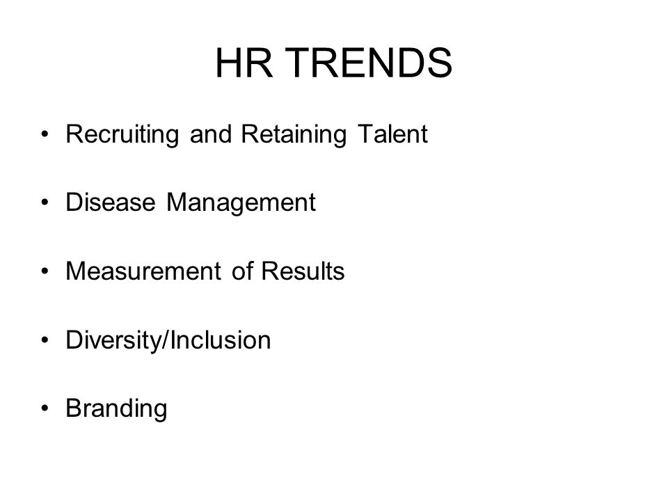 HR TRENDS Recruiting and Retaining Talent Disease Management Measurement of Results Diversity/Inclusion Branding