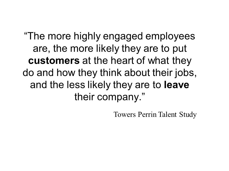 The more highly engaged employees are, the more likely they are to put customers at the heart of what they do and how they think about their jobs, and the less likely they are to leave their company.