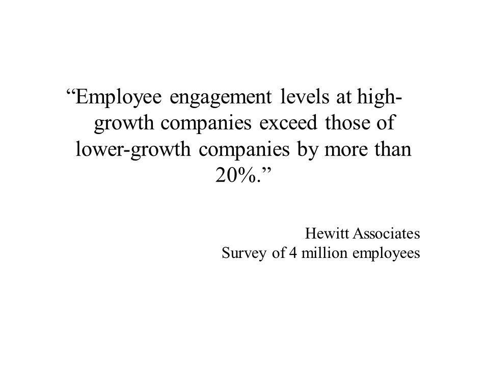 Employee engagement levels at high- growth companies exceed those of lower-growth companies by more than 20%.