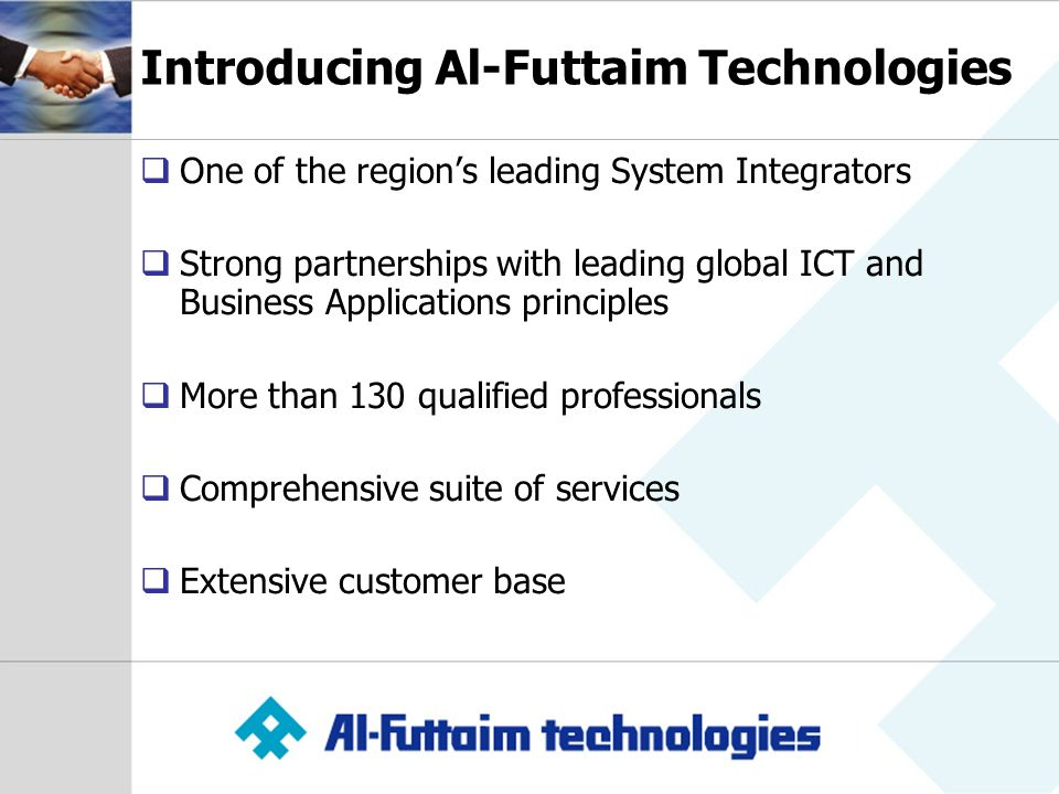 Introducing Al-Futtaim Technologies One of the regions leading System Integrators Strong partnerships with leading global ICT and Business Applications principles More than 130 qualified professionals Comprehensive suite of services Extensive customer base