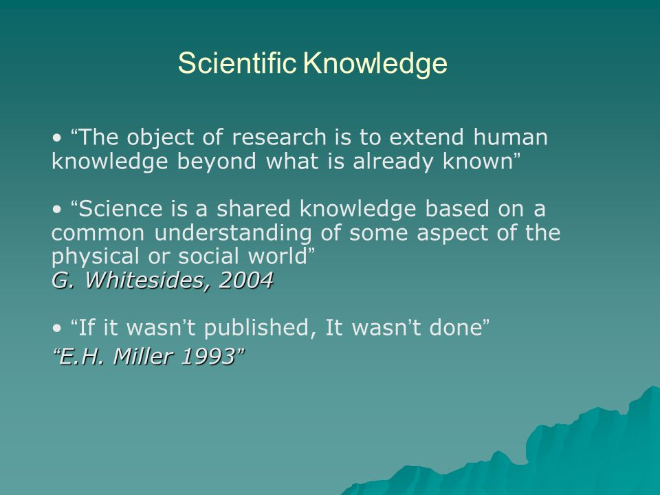 Scientific Knowledge The object of research is to extend human knowledge beyond what is already known Science is a shared knowledge based on a common