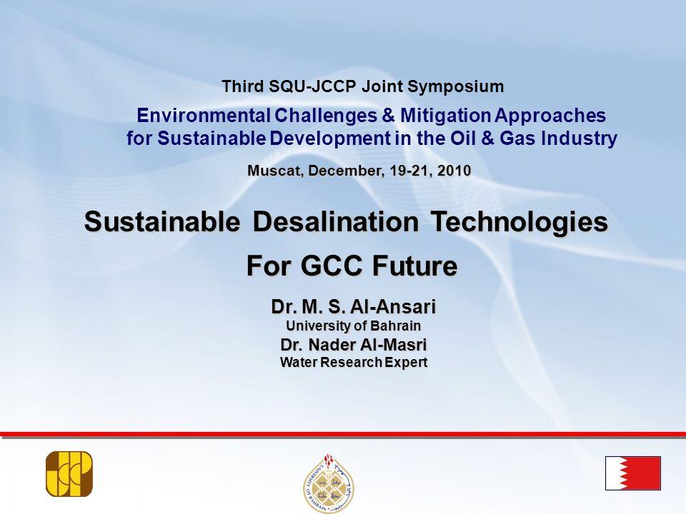 Dr. M. S. Al-Ansari University of Bahrain Dr. Nader Al-Masri Water Research Expert Muscat, December, 19-21, 2010 Sustainable Desalination Technologies