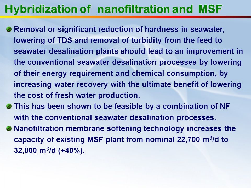 Removal or significant reduction of hardness in seawater, lowering of TDS and removal of turbidity from the feed to seawater desalination plants shoul