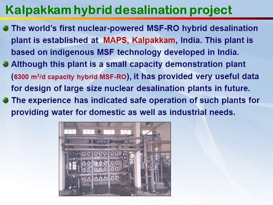 The worlds first nuclear-powered MSF-RO hybrid desalination plant is established at MAPS, Kalpakkam, India. This plant is based on indigenous MSF tech