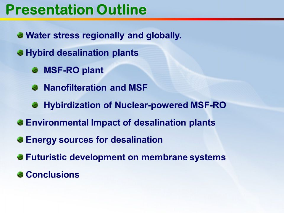 Presentation Outline Water stress regionally and globally. Hybird desalination plants MSF-RO plant Nanofilteration and MSF Hybirdization of Nuclear-po