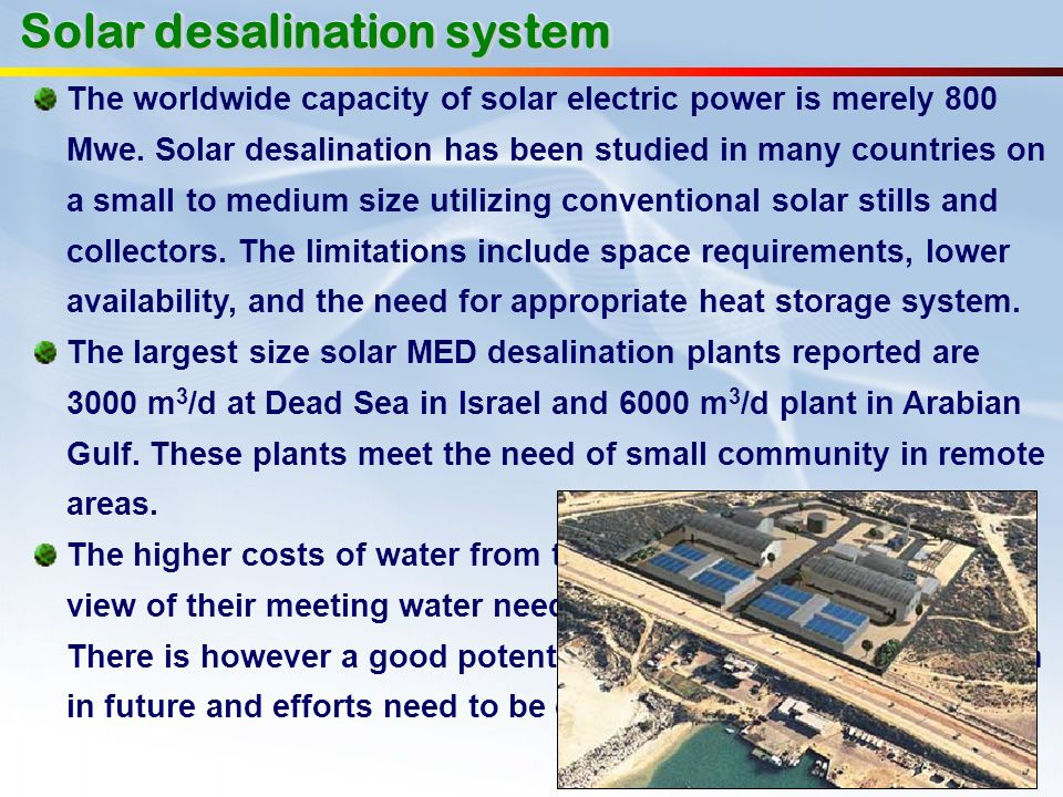 Solar desalination system The worldwide capacity of solar electric power is merely 800 Mwe. Solar desalination has been studied in many countries on a