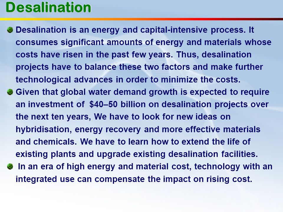 Desalination is an energy and capital-intensive process. It consumes significant amounts of energy and materials whose costs have risen in the past fe