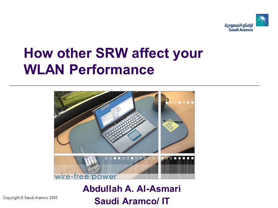 How other SRW affect your WLAN Performance Abdullah A. Al-Asmari Saudi Aramco/ IT Copyright © Saudi Aramco 2005