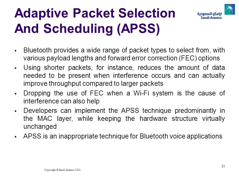 Copyright © Saudi Aramco 2005. 31 Adaptive Packet Selection And Scheduling (APSS) Bluetooth provides a wide range of packet types to select from, with