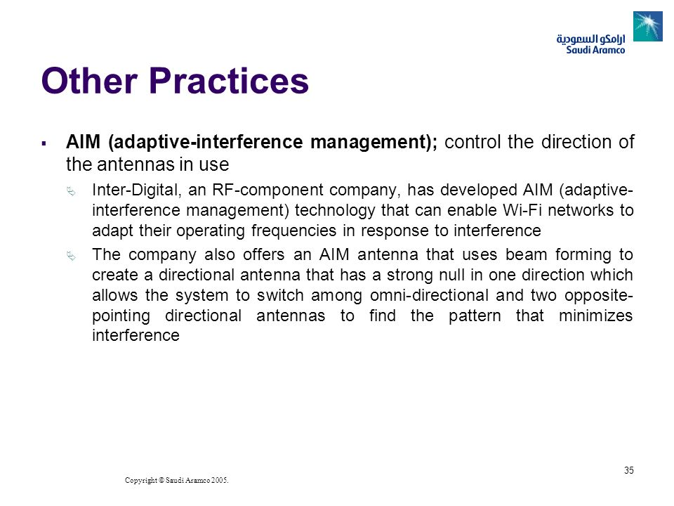Copyright © Saudi Aramco 2005. 35 Other Practices AIM (adaptive-interference management); control the direction of the antennas in use Inter-Digital,