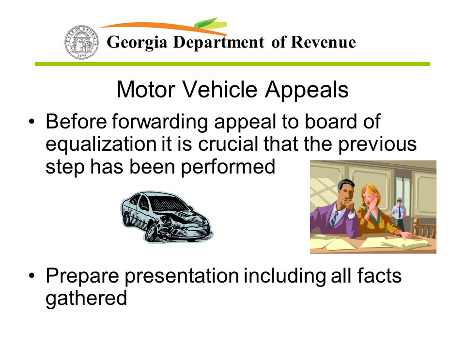 Georgia Department of Revenue Motor Vehicle Appeals Before forwarding appeal to board of equalization it is crucial that the previous step has been performed Prepare presentation including all facts gathered