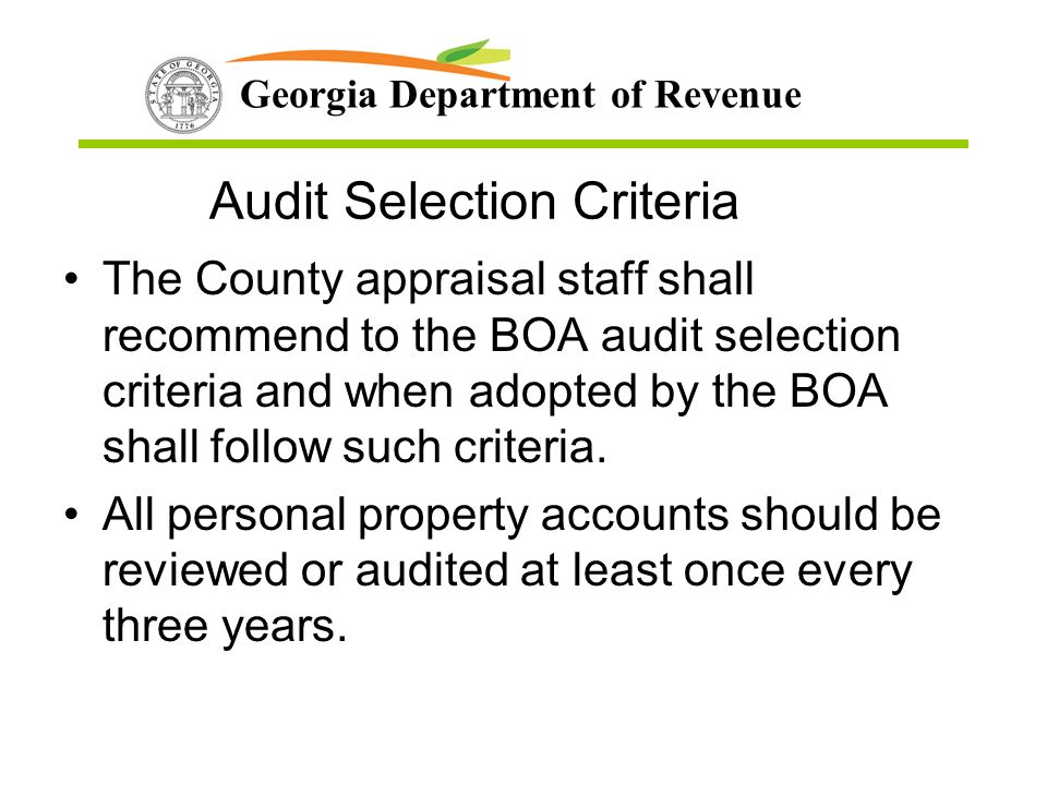 Georgia Department of Revenue Audit Selection Criteria The County appraisal staff shall recommend to the BOA audit selection criteria and when adopted by the BOA shall follow such criteria.