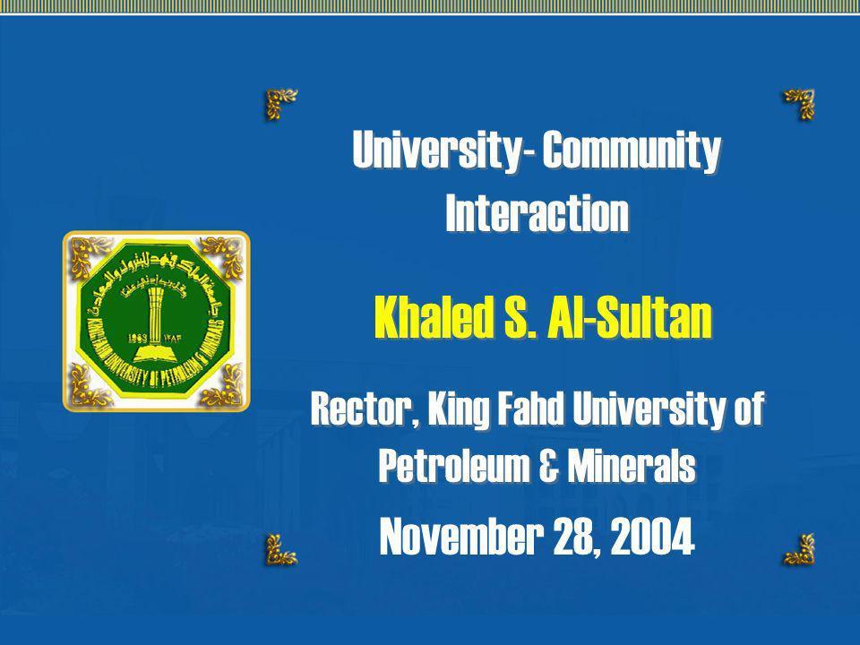 University- Community Interaction Khaled S. Al-Sultan Rector, King Fahd University of Petroleum & Minerals University- Community Interaction Khaled S.