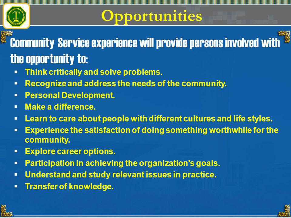 Opportunities Community Service experience will provide persons involved with the opportunity to: Think critically and solve problems. Recognize and a