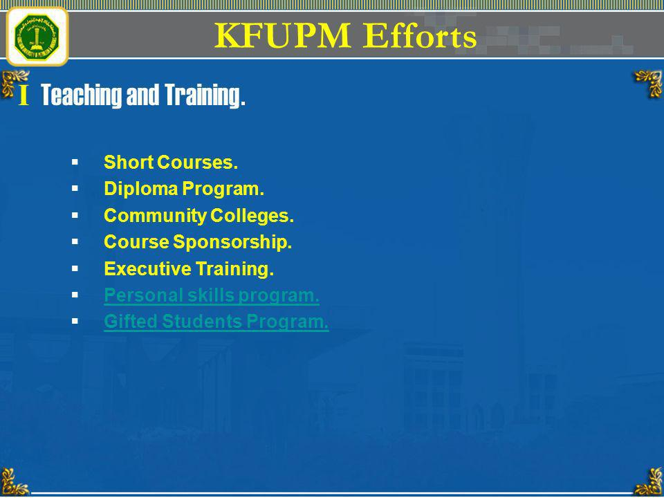 KFUPM Efforts I Teaching and Training. Short Courses. Diploma Program. Community Colleges. Course Sponsorship. Executive Training. Personal skills pro