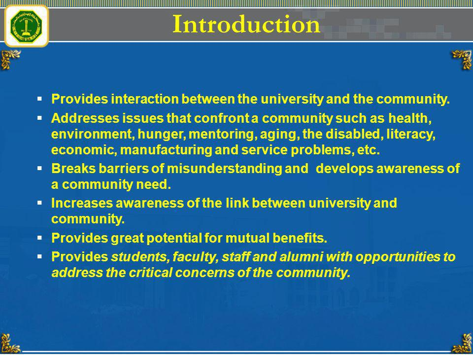 Introduction Provides interaction between the university and the community. Addresses issues that confront a community such as health, environment, hu