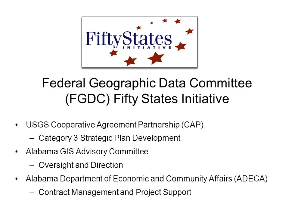Federal Geographic Data Committee (FGDC) Fifty States Initiative USGS Cooperative Agreement Partnership (CAP) –Category 3 Strategic Plan Development Alabama GIS Advisory Committee –Oversight and Direction Alabama Department of Economic and Community Affairs (ADECA) –Contract Management and Project Support