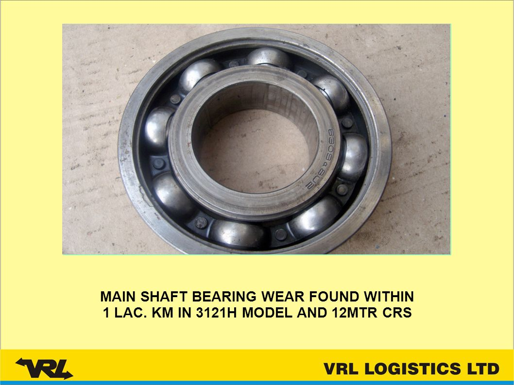 MAIN SHAFT BEARING WEAR FOUND WITHIN 1 LAC. KM IN 3121H MODEL AND 12MTR CRS