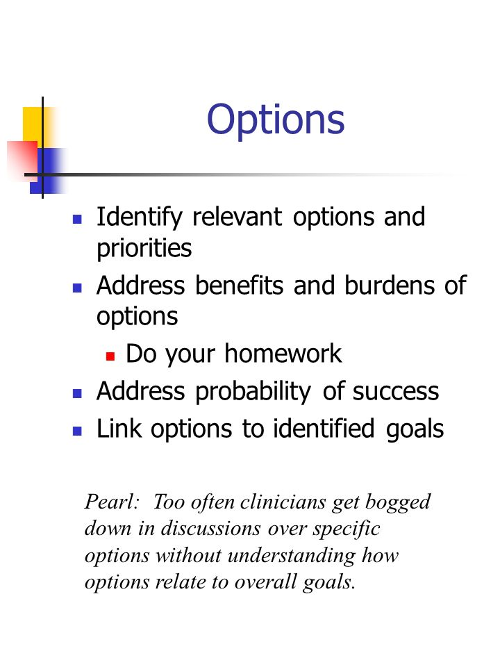 Options Identify relevant options and priorities Address benefits and burdens of options Do your homework Address probability of success Link options
