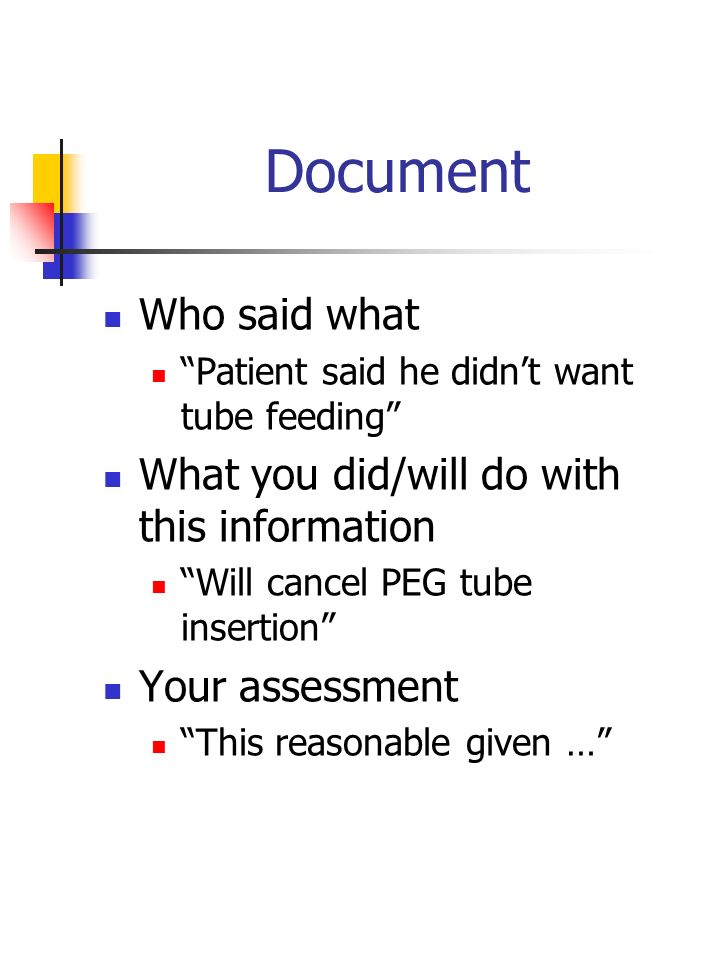 Document Who said what Patient said he didnt want tube feeding What you did/will do with this information Will cancel PEG tube insertion Your assessme