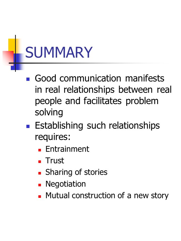 SUMMARY Good communication manifests in real relationships between real people and facilitates problem solving Establishing such relationships require