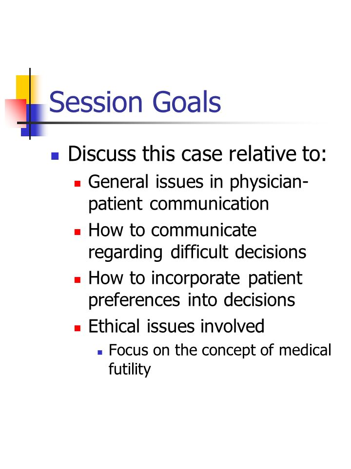 Session Goals Discuss this case relative to: General issues in physician- patient communication How to communicate regarding difficult decisions How t