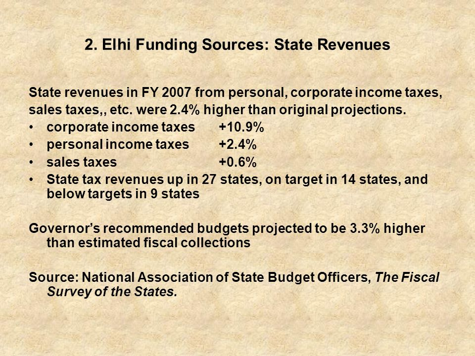 2. Elhi Funding Sources: State Revenues State revenues in FY 2007 from personal, corporate income taxes, sales taxes,, etc. were 2.4% higher than orig