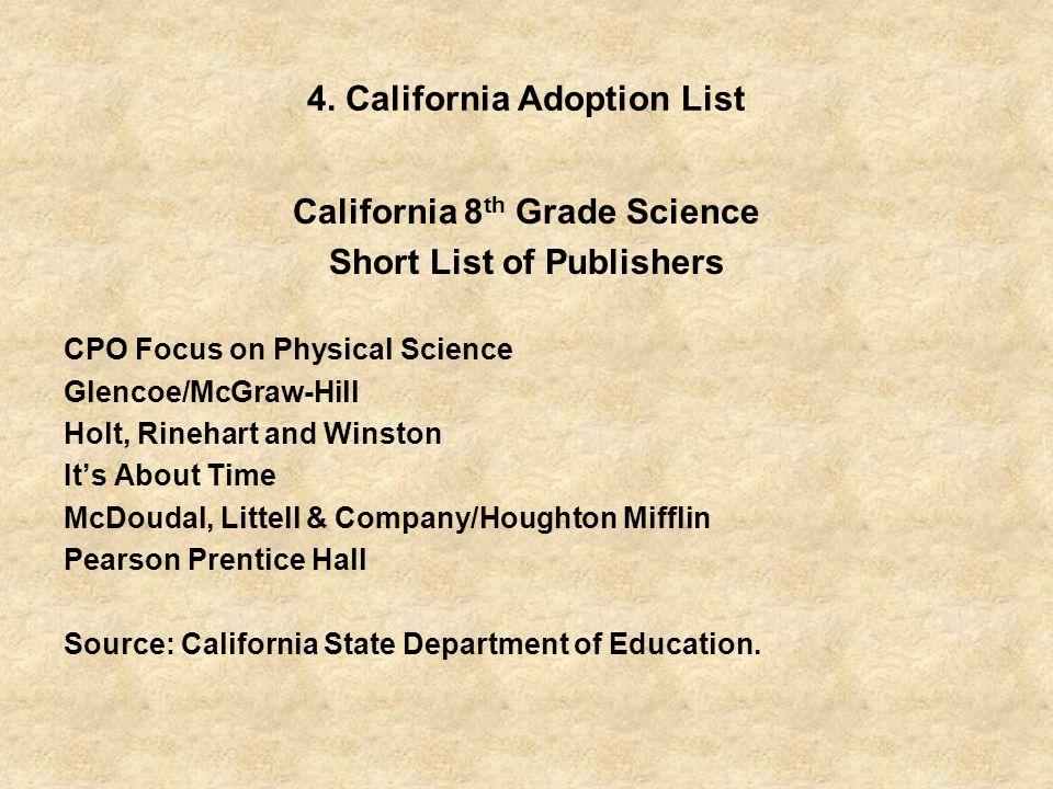 4. California Adoption List California 8 th Grade Science Short List of Publishers CPO Focus on Physical Science Glencoe/McGraw-Hill Holt, Rinehart an