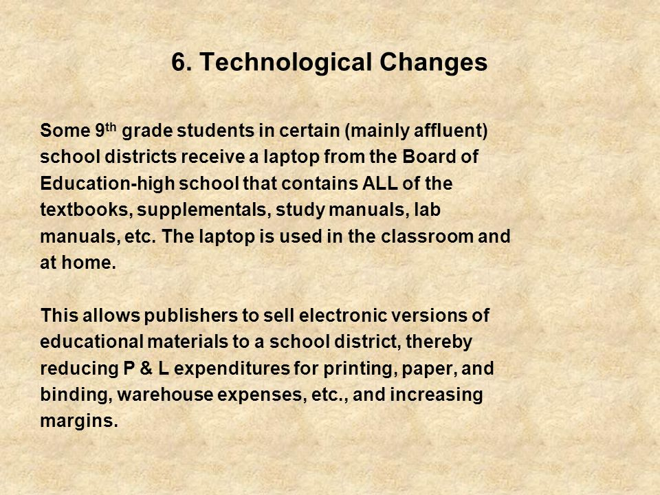6. Technological Changes Some 9 th grade students in certain (mainly affluent) school districts receive a laptop from the Board of Education-high scho