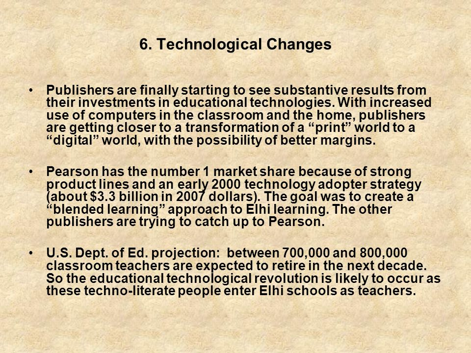 6. Technological Changes Publishers are finally starting to see substantive results from their investments in educational technologies. With increased