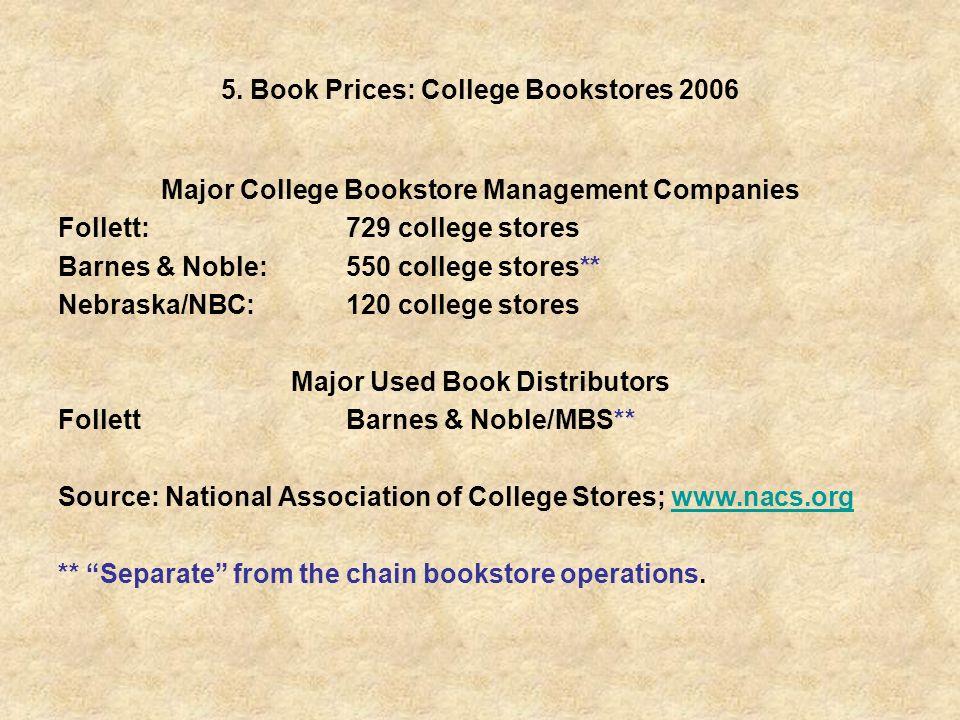 5. Book Prices: College Bookstores 2006 Major College Bookstore Management Companies Follett:729 college stores Barnes & Noble:550 college stores** Ne