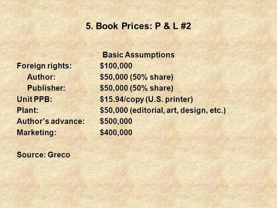 5. Book Prices: P & L #2 Basic Assumptions Foreign rights:$100,000 Author:$50,000 (50% share) Publisher:$50,000 (50% share) Unit PPB:$15.94/copy (U.S.