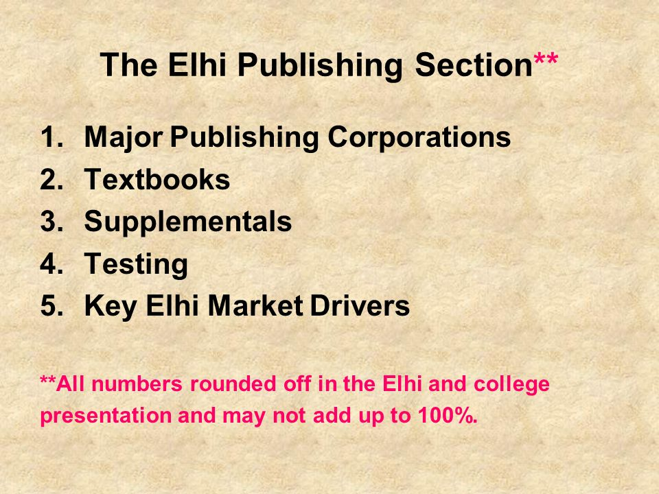 The Elhi Publishing Section** 1.Major Publishing Corporations 2.Textbooks 3.Supplementals 4.Testing 5.Key Elhi Market Drivers **All numbers rounded off in the Elhi and college presentation and may not add up to 100%.