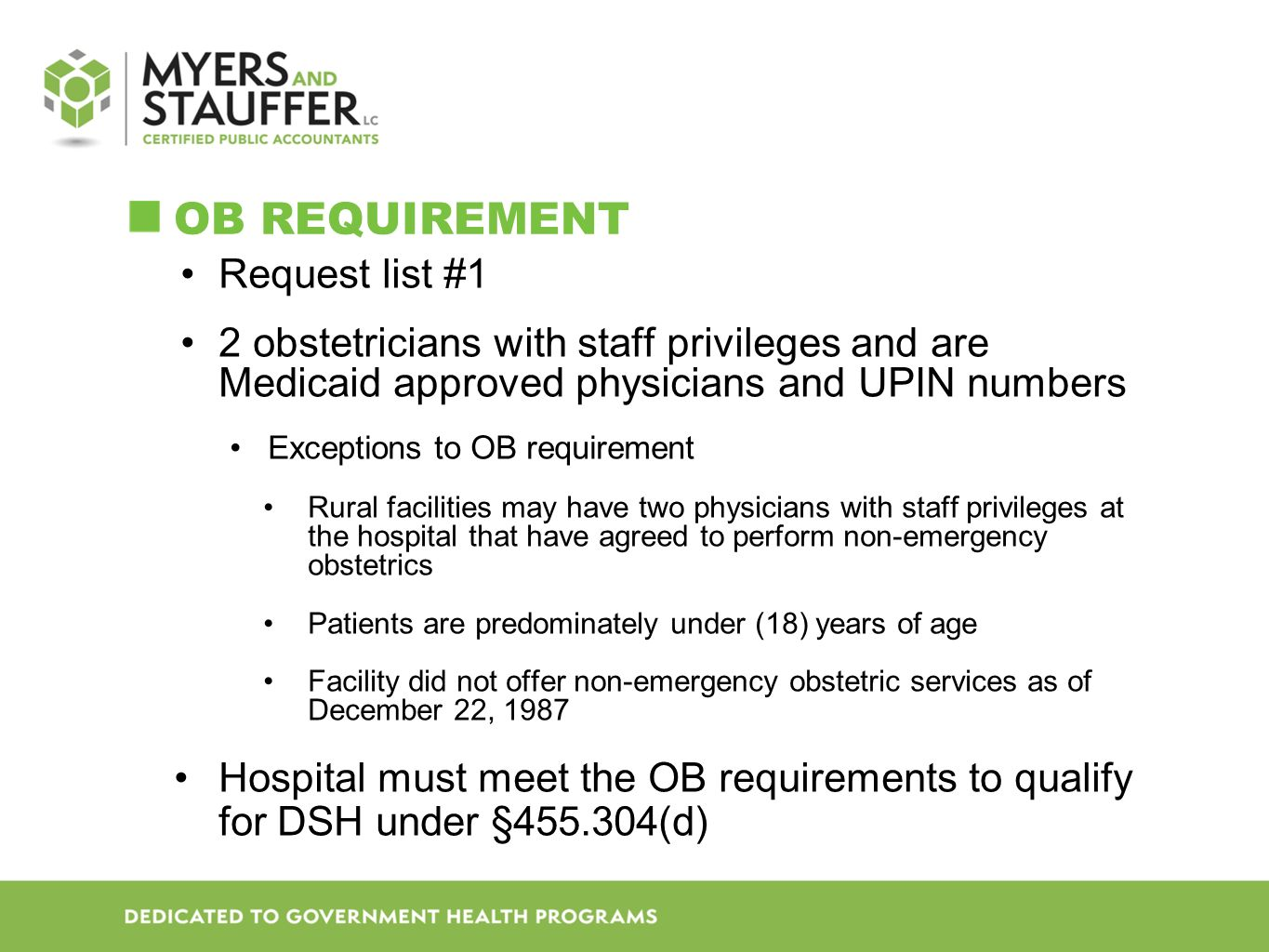 OB REQUIREMENT Request list #1 2 obstetricians with staff privileges and are Medicaid approved physicians and UPIN numbers Exceptions to OB requirement Rural facilities may have two physicians with staff privileges at the hospital that have agreed to perform non-emergency obstetrics Patients are predominately under (18) years of age Facility did not offer non-emergency obstetric services as of December 22, 1987 Hospital must meet the OB requirements to qualify for DSH under §455.304(d)