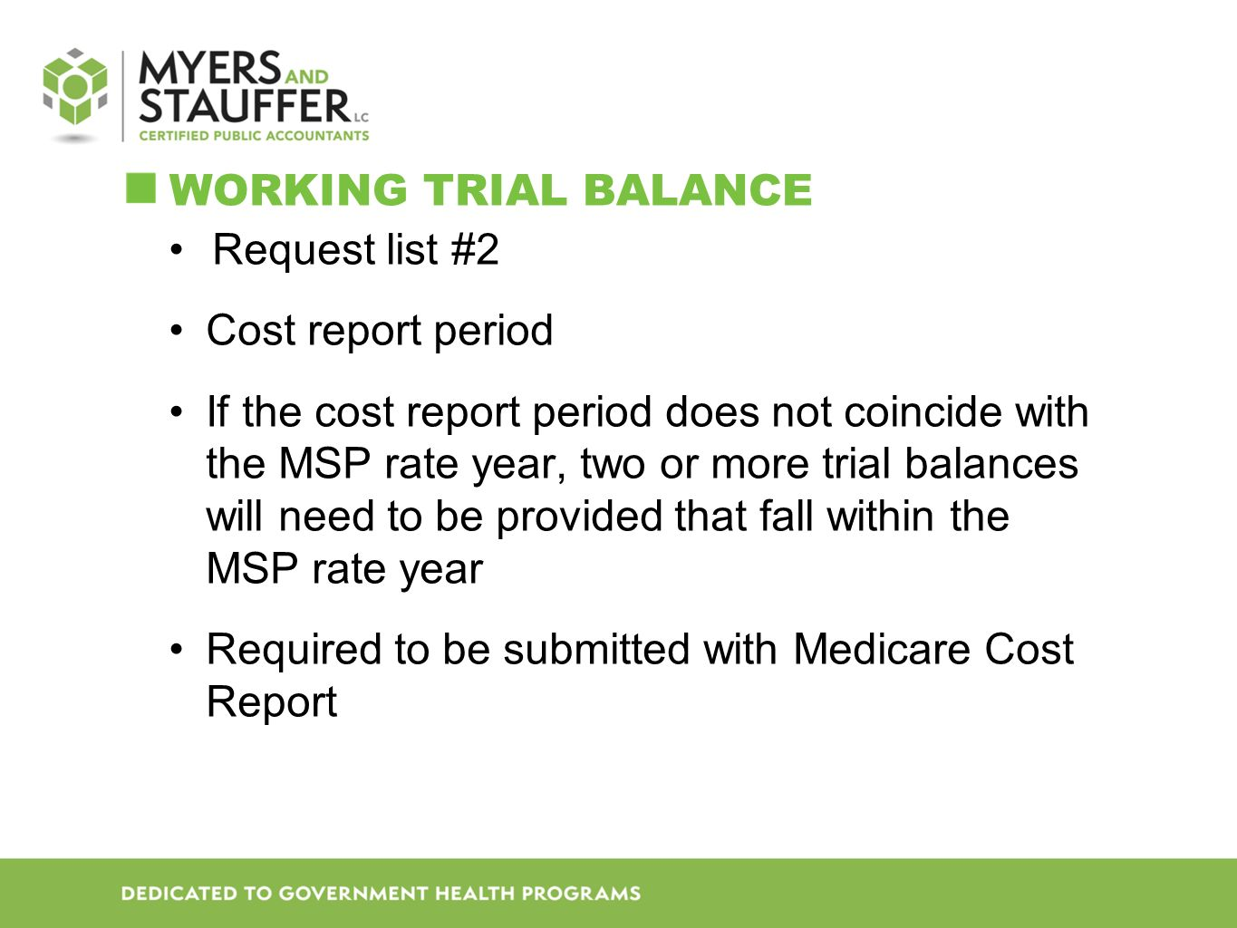 WORKING TRIAL BALANCE Request list #2 Cost report period If the cost report period does not coincide with the MSP rate year, two or more trial balances will need to be provided that fall within the MSP rate year Required to be submitted with Medicare Cost Report