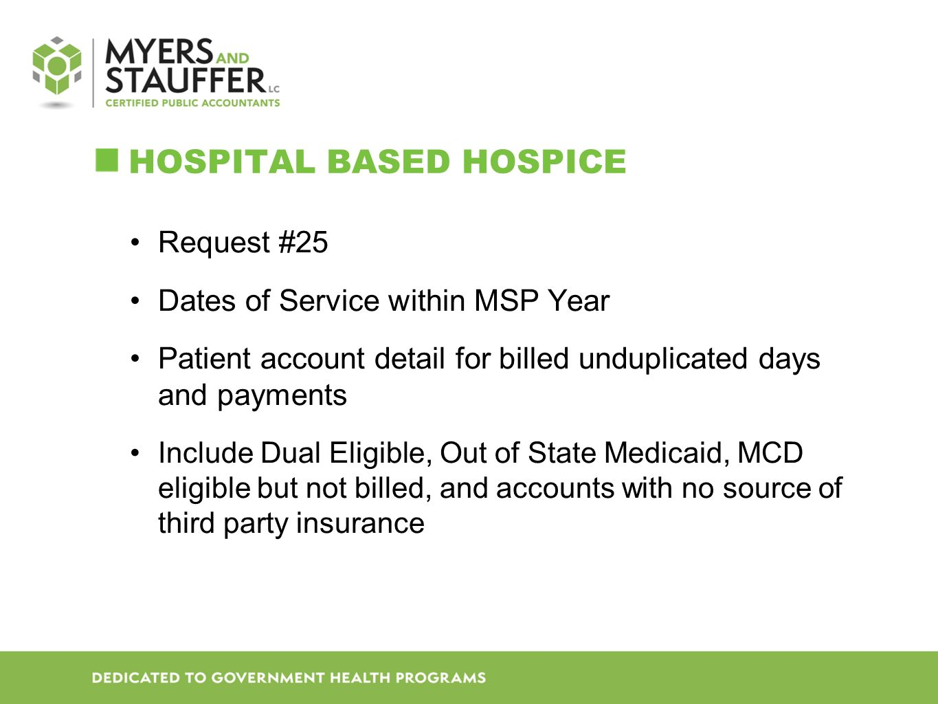 HOSPITAL BASED HOSPICE Request #25 Dates of Service within MSP Year Patient account detail for billed unduplicated days and payments Include Dual Eligible, Out of State Medicaid, MCD eligible but not billed, and accounts with no source of third party insurance