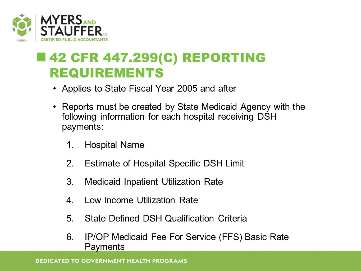 42 CFR 447.299(C) REPORTING REQUIREMENTS Applies to State Fiscal Year 2005 and after Reports must be created by State Medicaid Agency with the following information for each hospital receiving DSH payments: 1.Hospital Name 2.Estimate of Hospital Specific DSH Limit 3.Medicaid Inpatient Utilization Rate 4.Low Income Utilization Rate 5.State Defined DSH Qualification Criteria 6.IP/OP Medicaid Fee For Service (FFS) Basic Rate Payments